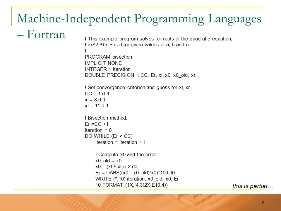 9 Machine-Independent Programming Languages – Fortran ! This example program solves for roots of the quadratic equation, ! ax^2 +bx +c =0,for given va