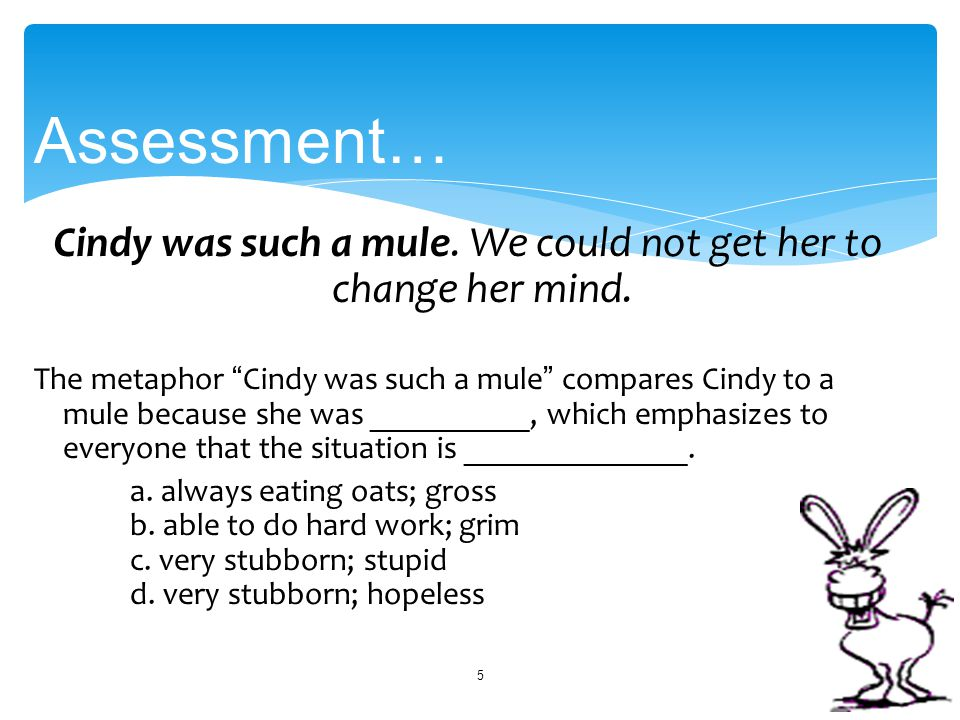 "Cindy was such a mule. We could not get her to change her mind. The metaphor "" Cindy was such a mule "" compares Cindy to a mule because she was ______"