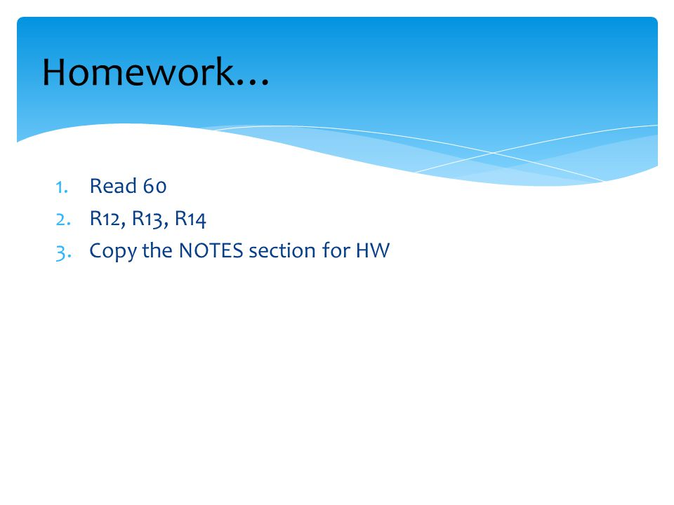 Homework… 1.Read 60 2.R12, R13, R14 3.Copy the NOTES section for HW