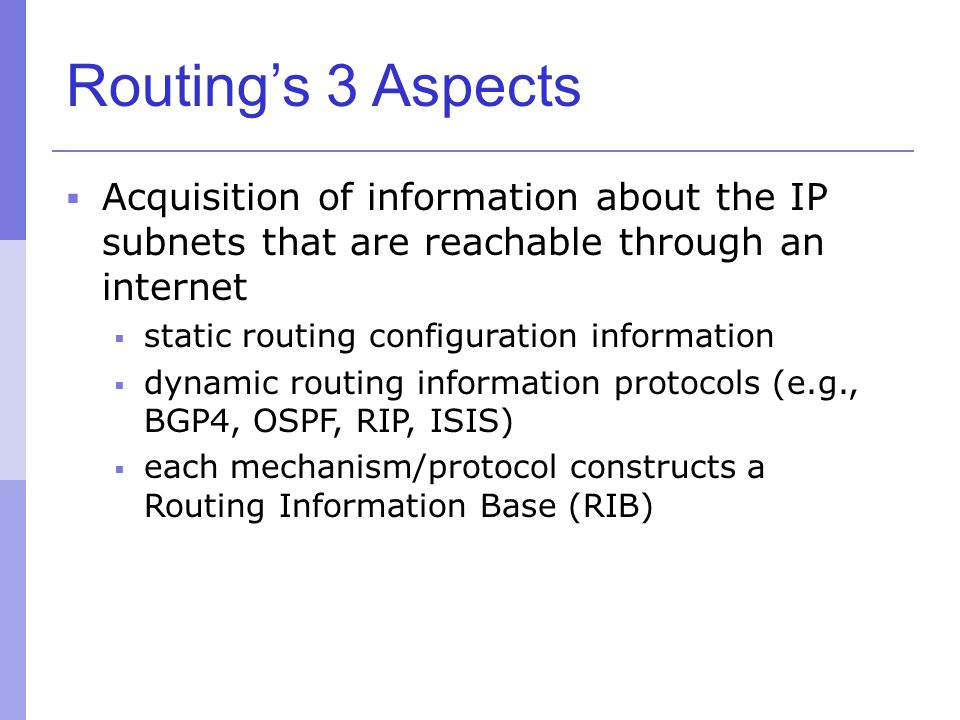 Routing's 3 Aspects  Acquisition of information about the IP subnets that are reachable through an internet  static routing configuration informatio