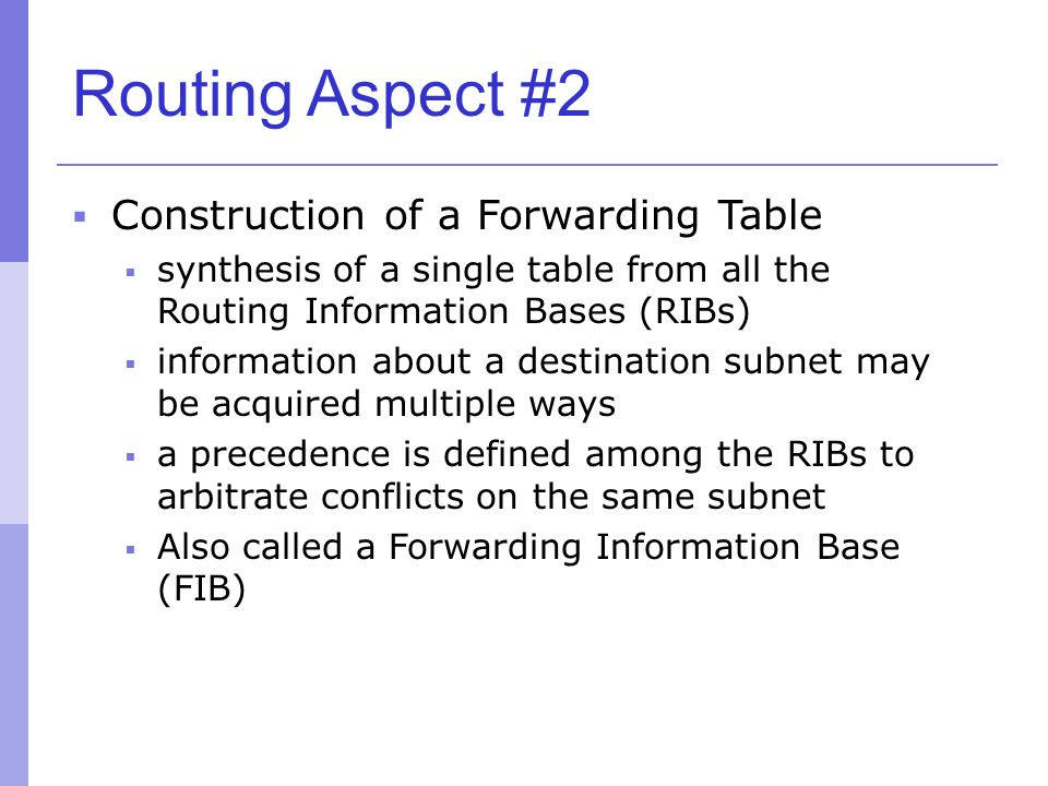 Routing Aspect #2  Construction of a Forwarding Table  synthesis of a single table from all the Routing Information Bases (RIBs)  information about