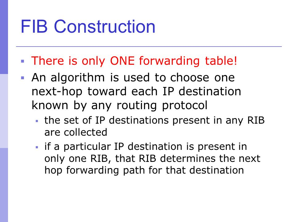 FIB Construction  There is only ONE forwarding table!  An algorithm is used to choose one next-hop toward each IP destination known by any routing p