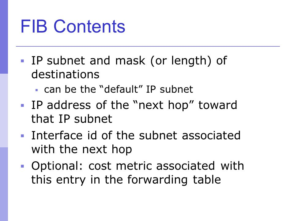 "FIB Contents  IP subnet and mask (or length) of destinations  can be the ""default"" IP subnet  IP address of the ""next hop"" toward that IP subnet "