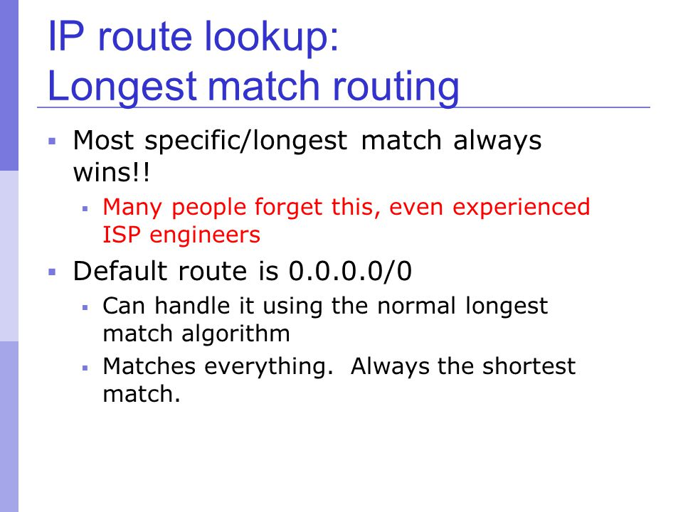 IP route lookup: Longest match routing  Most specific/longest match always wins!!  Many people forget this, even experienced ISP engineers  Default