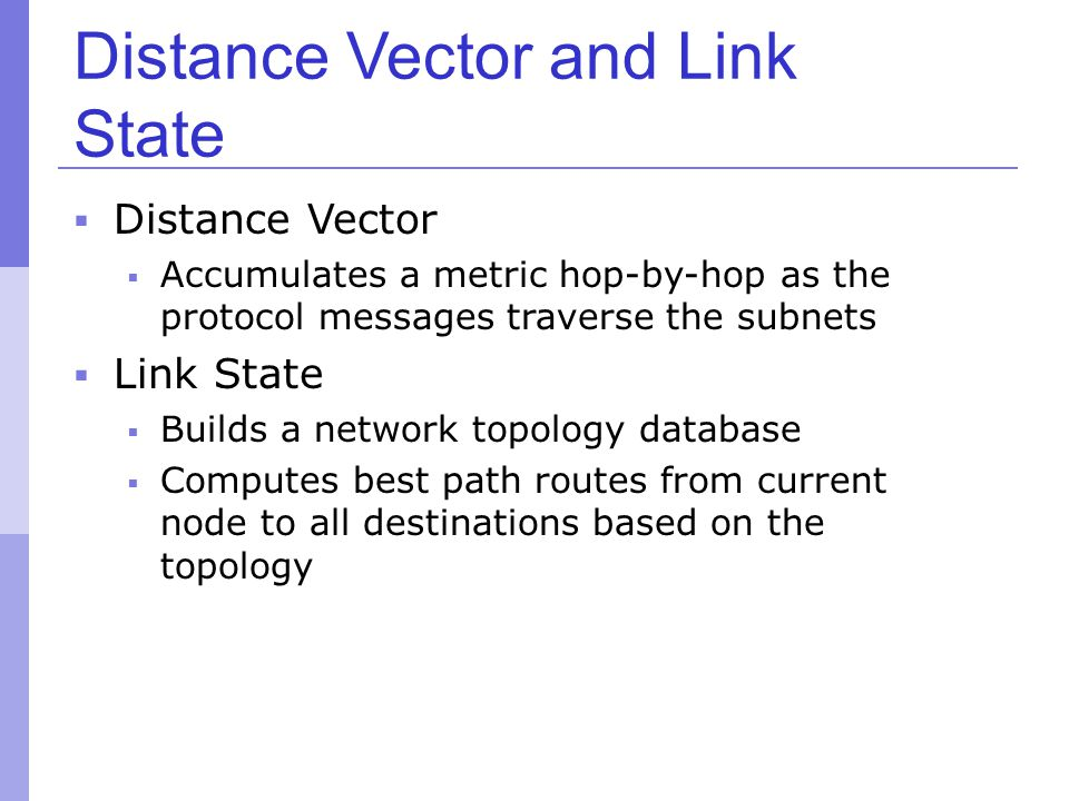 Distance Vector and Link State  Distance Vector  Accumulates a metric hop-by-hop as the protocol messages traverse the subnets  Link State  Builds