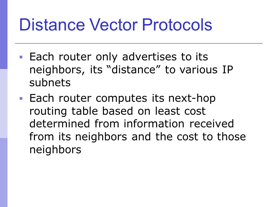 "Distance Vector Protocols  Each router only advertises to its neighbors, its ""distance"" to various IP subnets  Each router computes its next-hop rou"