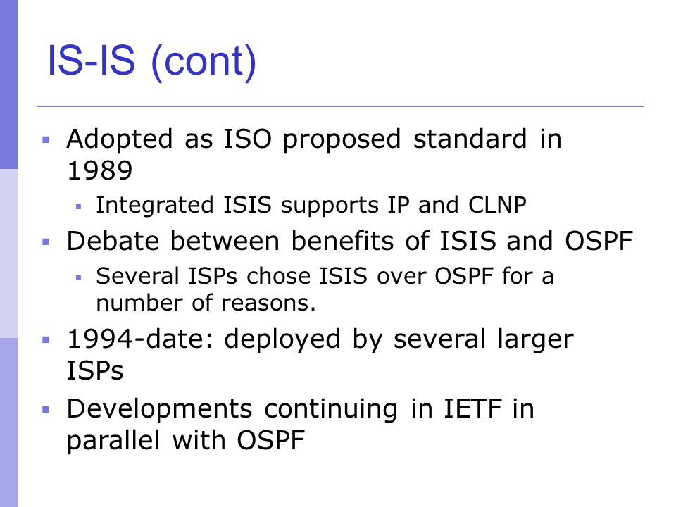 IS-IS (cont)  Adopted as ISO proposed standard in 1989  Integrated ISIS supports IP and CLNP  Debate between benefits of ISIS and OSPF  Several IS