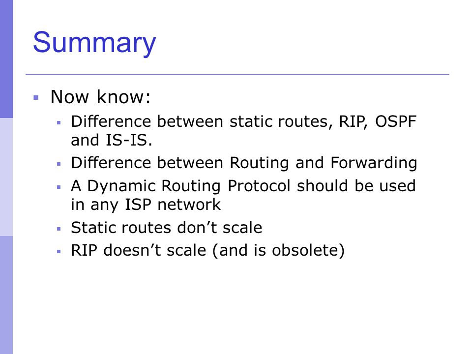Summary  Now know:  Difference between static routes, RIP, OSPF and IS-IS.  Difference between Routing and Forwarding  A Dynamic Routing Protocol