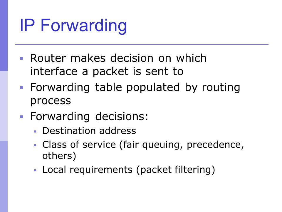IP Forwarding  Router makes decision on which interface a packet is sent to  Forwarding table populated by routing process  Forwarding decisions: 