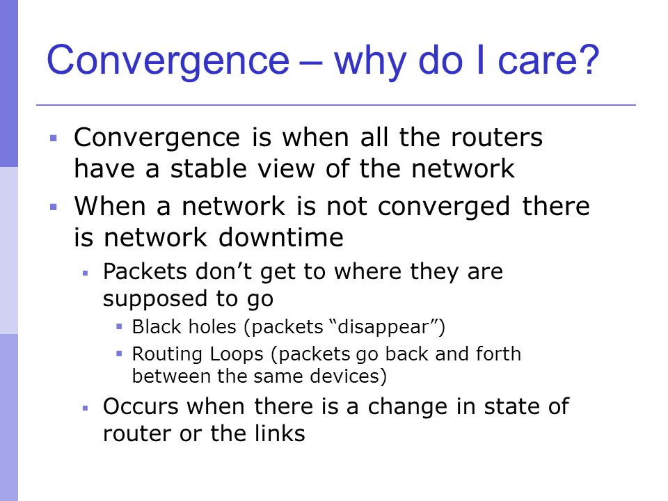 Convergence – why do I care?  Convergence is when all the routers have a stable view of the network  When a network is not converged there is networ