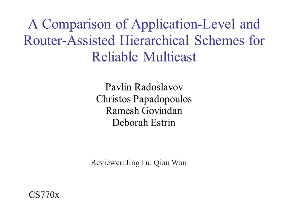 A Comparison of Application-Level and Router-Assisted Hierarchical Schemes for Reliable Multicast Pavlin Radoslavov Christos Papadopoulos Ramesh Govindan Deborah Estrin Reviewer: Jing Lu, Qian Wan CS770x