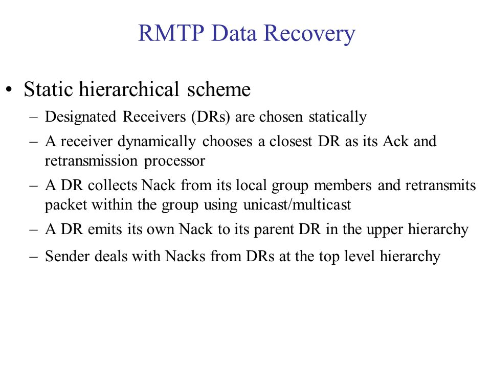 RMTP Data Recovery Static hierarchical scheme –Designated Receivers (DRs) are chosen statically –A receiver dynamically chooses a closest DR as its Ack and retransmission processor –A DR collects Nack from its local group members and retransmits packet within the group using unicast/multicast –A DR emits its own Nack to its parent DR in the upper hierarchy –Sender deals with Nacks from DRs at the top level hierarchy