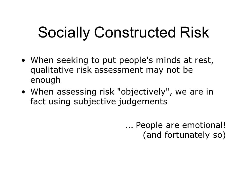 Socially Constructed Risk When seeking to put people s minds at rest, qualitative risk assessment may not be enough When assessing risk objectively , we are in fact using subjective judgements … People are emotional.