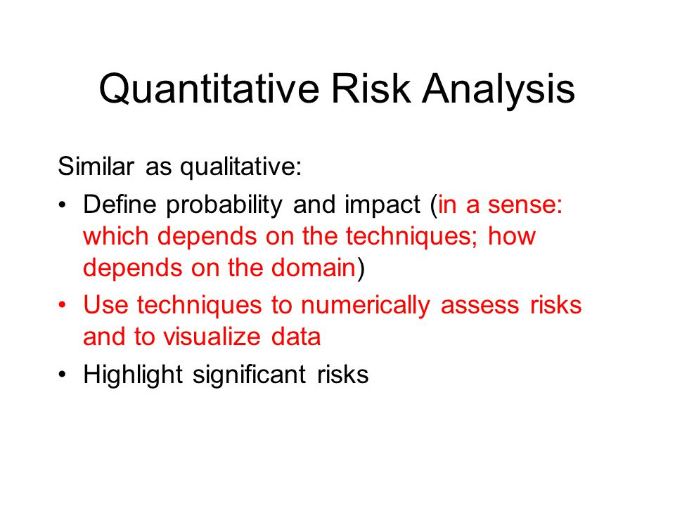 Quantitative Risk Analysis Similar as qualitative: Define probability and impact (in a sense: which depends on the techniques; how depends on the domain) Use techniques to numerically assess risks and to visualize data Highlight significant risks