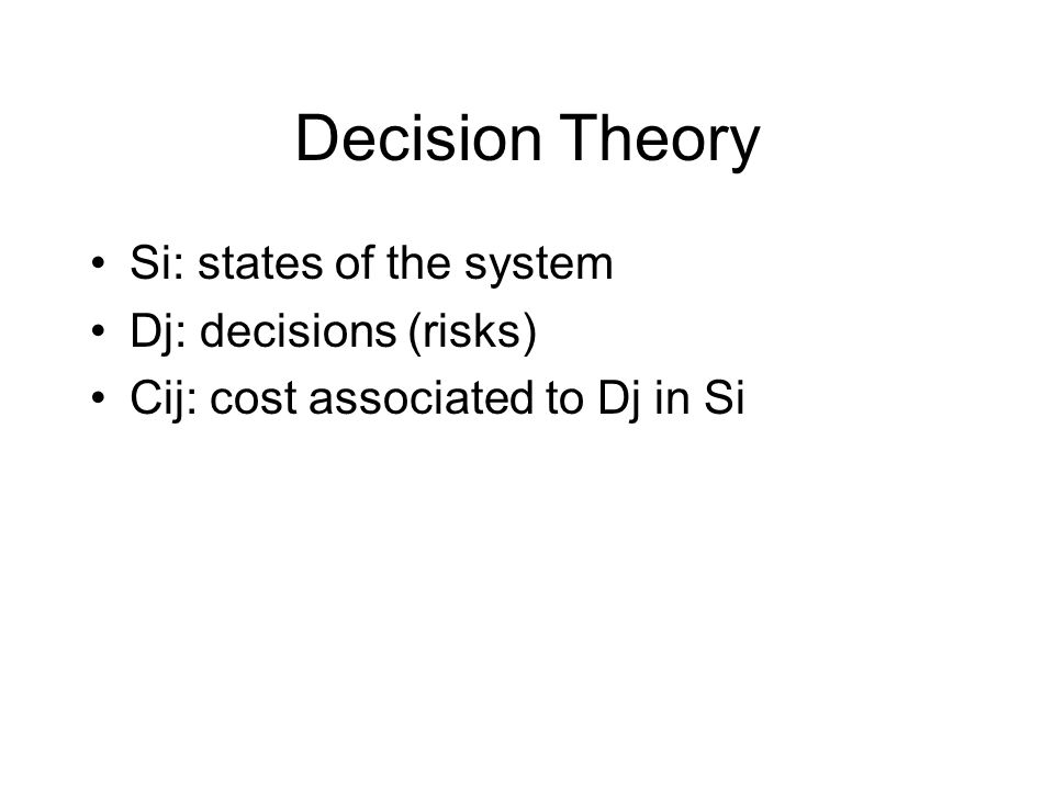 Decision Theory Si: states of the system Dj: decisions (risks) Cij: cost associated to Dj in Si