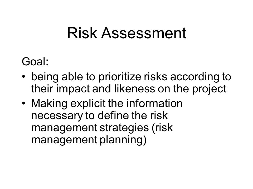 Goal: being able to prioritize risks according to their impact and likeness on the project Making explicit the information necessary to define the risk management strategies (risk management planning)