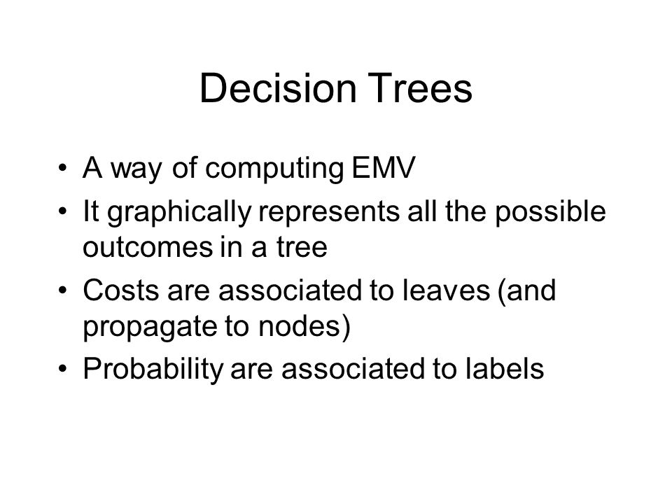 Decision Trees A way of computing EMV It graphically represents all the possible outcomes in a tree Costs are associated to leaves (and propagate to n