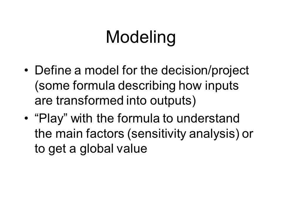 Modeling Define a model for the decision/project (some formula describing how inputs are transformed into outputs) Play with the formula to understand the main factors (sensitivity analysis) or to get a global value