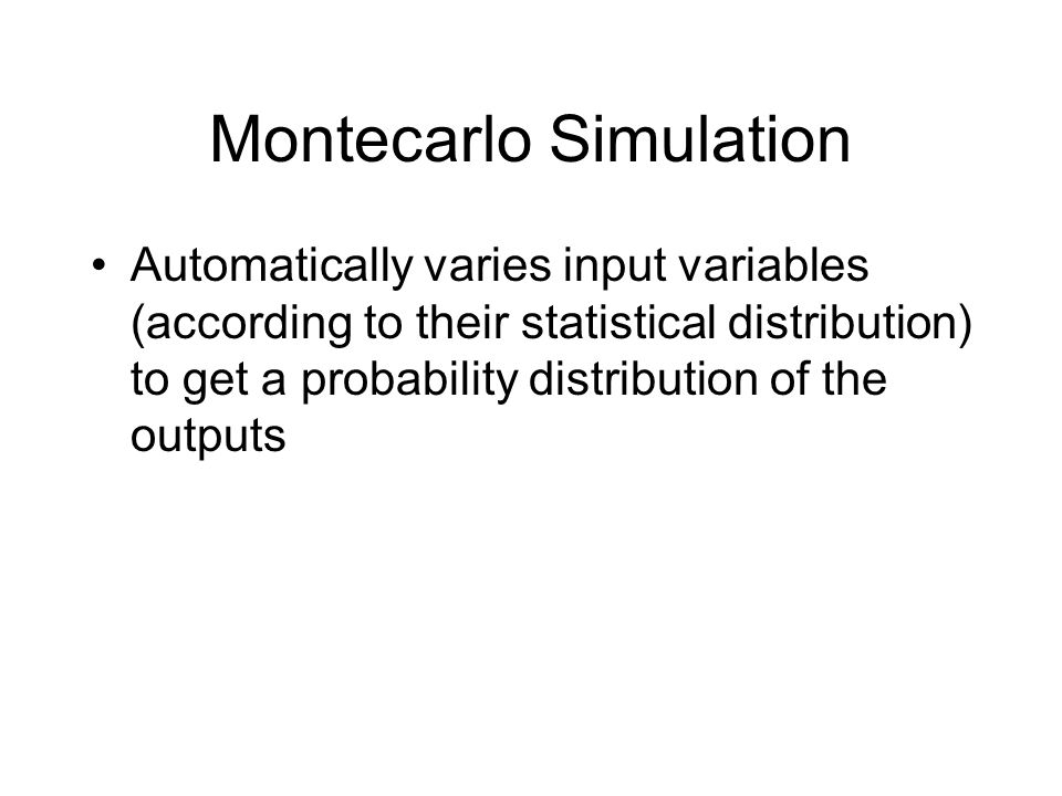 Montecarlo Simulation Automatically varies input variables (according to their statistical distribution) to get a probability distribution of the outputs