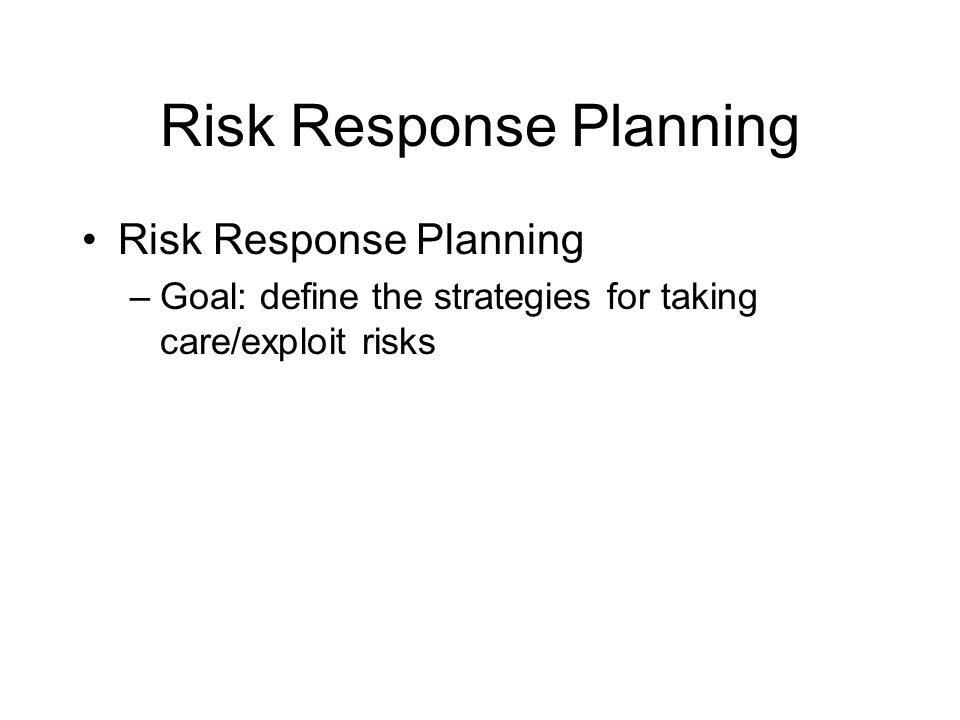 Risk Response Planning –Goal: define the strategies for taking care/exploit risks