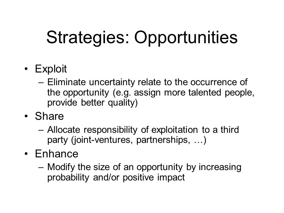 Strategies: Opportunities Exploit –Eliminate uncertainty relate to the occurrence of the opportunity (e.g. assign more talented people, provide better