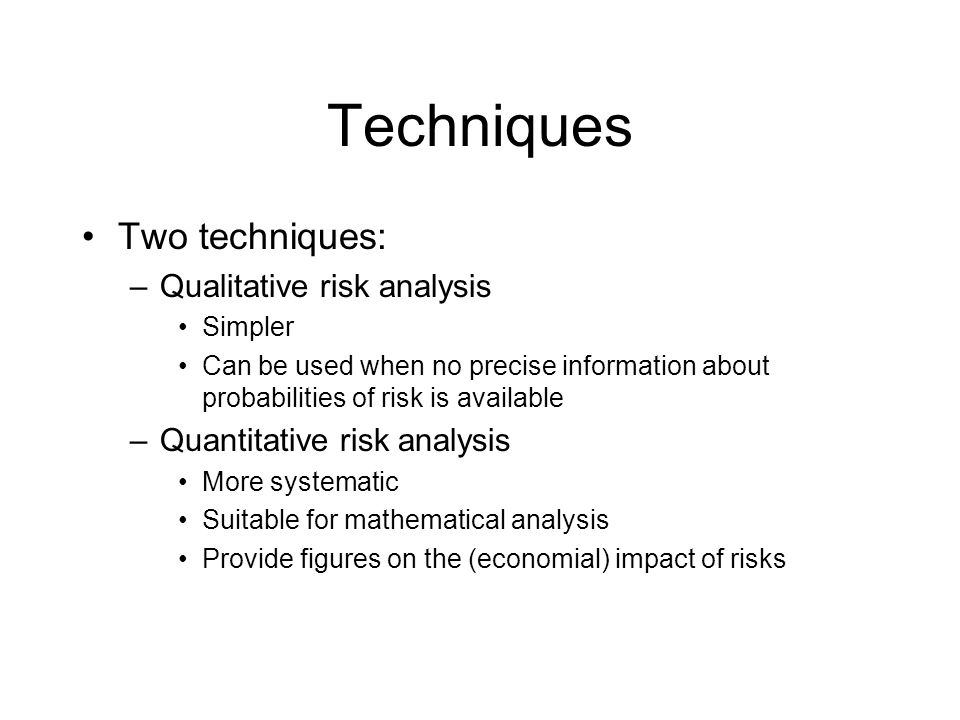 Techniques Two techniques: –Qualitative risk analysis Simpler Can be used when no precise information about probabilities of risk is available –Quantitative risk analysis More systematic Suitable for mathematical analysis Provide figures on the (economial) impact of risks