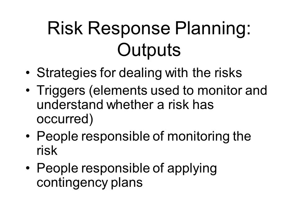 Risk Response Planning: Outputs Strategies for dealing with the risks Triggers (elements used to monitor and understand whether a risk has occurred) People responsible of monitoring the risk People responsible of applying contingency plans