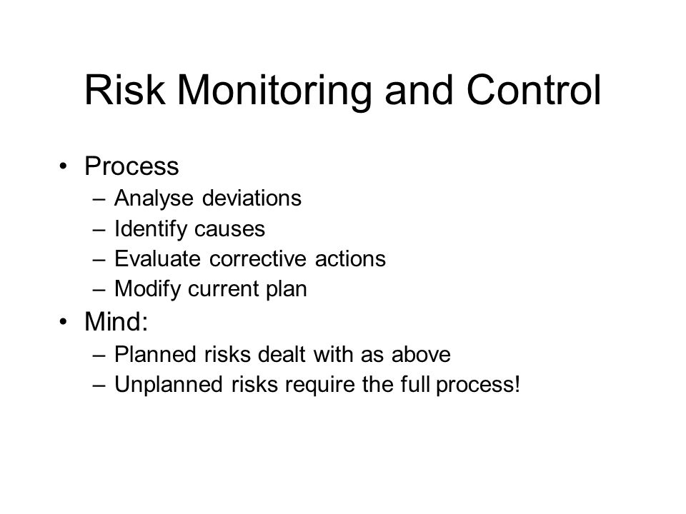Risk Monitoring and Control Process –Analyse deviations –Identify causes –Evaluate corrective actions –Modify current plan Mind: –Planned risks dealt