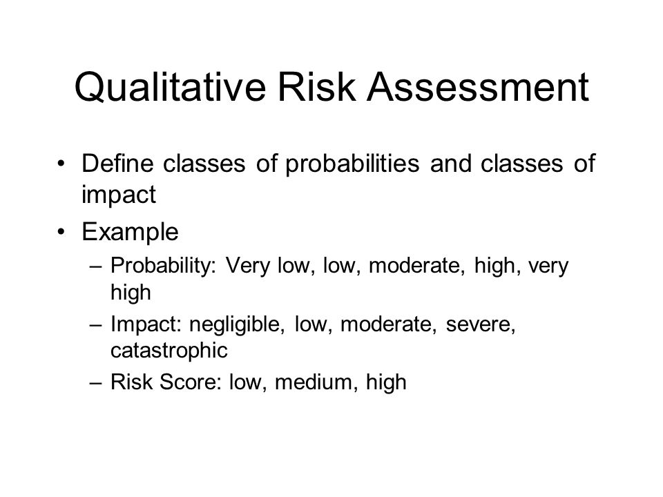 Qualitative Risk Assessment Define classes of probabilities and classes of impact Example –Probability: Very low, low, moderate, high, very high –Impact: negligible, low, moderate, severe, catastrophic –Risk Score: low, medium, high