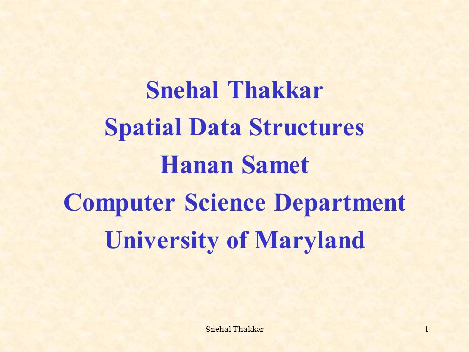 Snehal Thakkar1 Spatial Data Structures Hanan Samet Computer Science Department University of Maryland