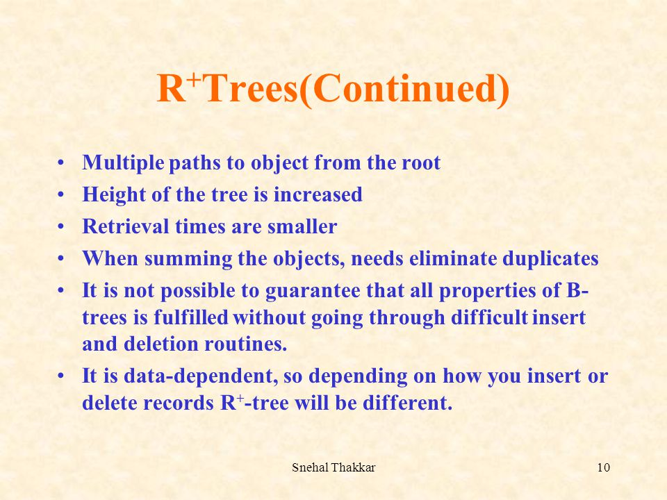 Snehal Thakkar10 R + Trees(Continued) Multiple paths to object from the root Height of the tree is increased Retrieval times are smaller When summing
