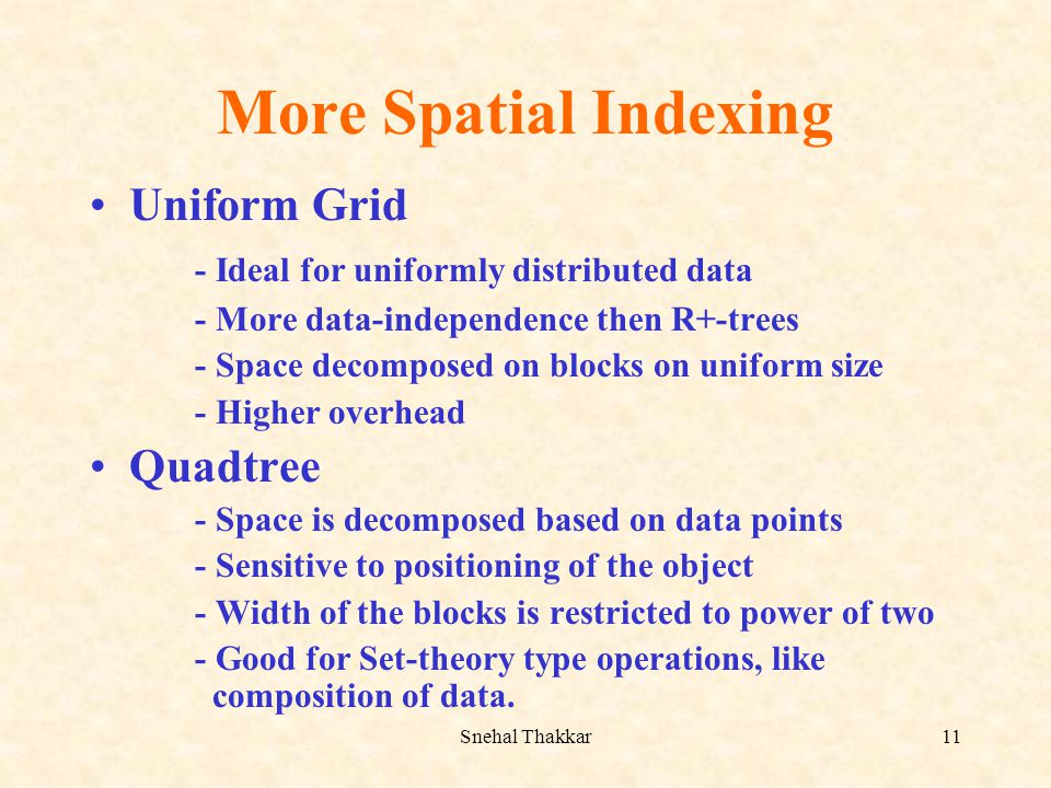 Snehal Thakkar11 More Spatial Indexing Uniform Grid - Ideal for uniformly distributed data - More data-independence then R+-trees - Space decomposed o