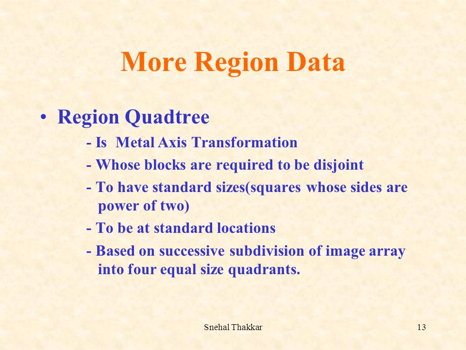 Snehal Thakkar13 More Region Data Region Quadtree - Is Metal Axis Transformation - Whose blocks are required to be disjoint - To have standard sizes(s