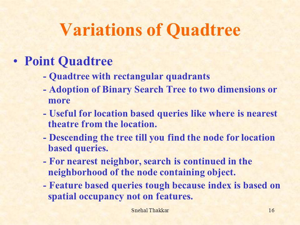 Snehal Thakkar16 Variations of Quadtree Point Quadtree - Quadtree with rectangular quadrants - Adoption of Binary Search Tree to two dimensions or mor