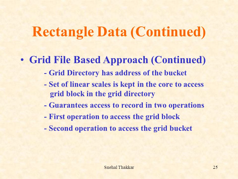 Snehal Thakkar25 Rectangle Data (Continued) Grid File Based Approach (Continued) - Grid Directory has address of the bucket - Set of linear scales is