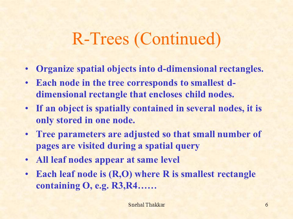 Snehal Thakkar6 R-Trees (Continued) Organize spatial objects into d-dimensional rectangles. Each node in the tree corresponds to smallest d- dimension