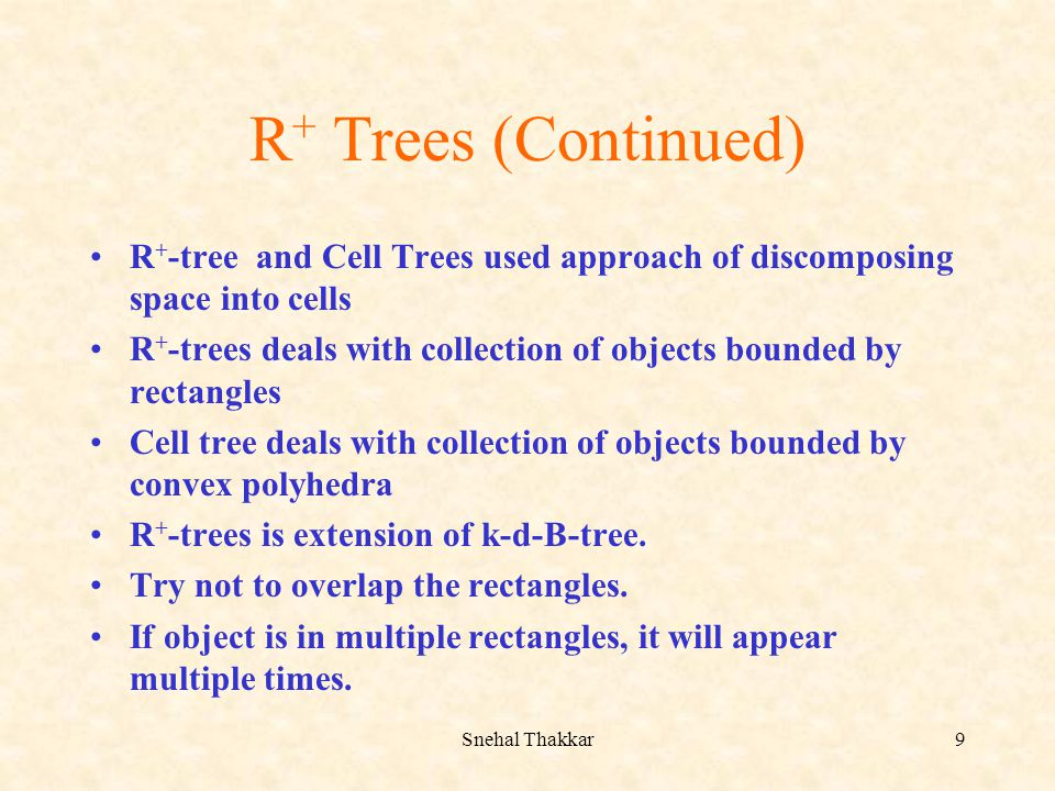 Snehal Thakkar10 R + Trees(Continued) Multiple paths to object from the root Height of the tree is increased Retrieval times are smaller When summing the objects, needs eliminate duplicates It is not possible to guarantee that all properties of B- trees is fulfilled without going through difficult insert and deletion routines.