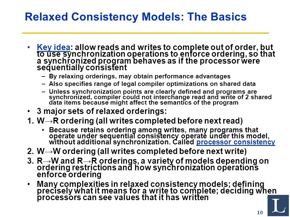 10 Relaxed Consistency Models: The Basics Key idea: allow reads and writes to complete out of order, but to use synchronization operations to enforce ordering, so that a synchronized program behaves as if the processor were sequentially consistent –By relaxing orderings, may obtain performance advantages –Also specifies range of legal compiler optimizations on shared data –Unless synchronization points are clearly defined and programs are synchronized, compiler could not interchange read and write of 2 shared data items because might affect the semantics of the program 3 major sets of relaxed orderings: 1.W→R ordering (all writes completed before next read) Because retains ordering among writes, many programs that operate under sequential consistency operate under this model, without additional synchronization.