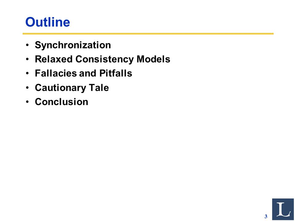 3 Outline Synchronization Relaxed Consistency Models Fallacies and Pitfalls Cautionary Tale Conclusion