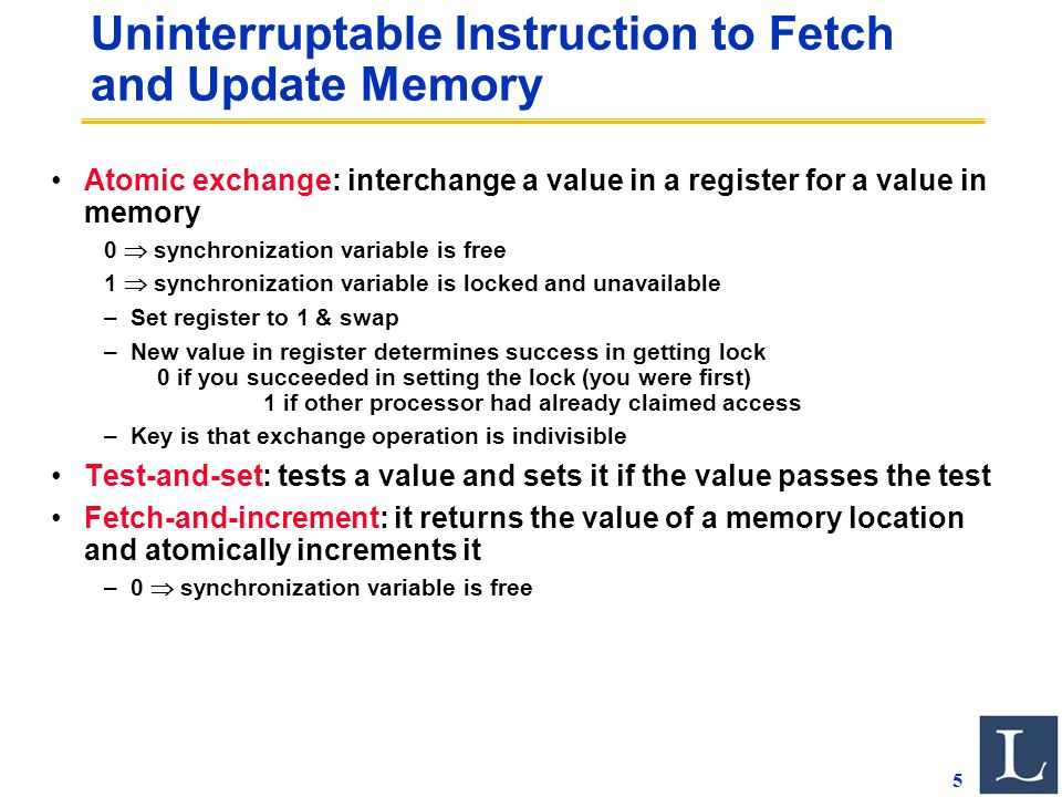 5 Uninterruptable Instruction to Fetch and Update Memory Atomic exchange: interchange a value in a register for a value in memory 0  synchronization variable is free 1  synchronization variable is locked and unavailable –Set register to 1 & swap –New value in register determines success in getting lock 0 if you succeeded in setting the lock (you were first) 1 if other processor had already claimed access –Key is that exchange operation is indivisible Test-and-set: tests a value and sets it if the value passes the test Fetch-and-increment: it returns the value of a memory location and atomically increments it –0  synchronization variable is free