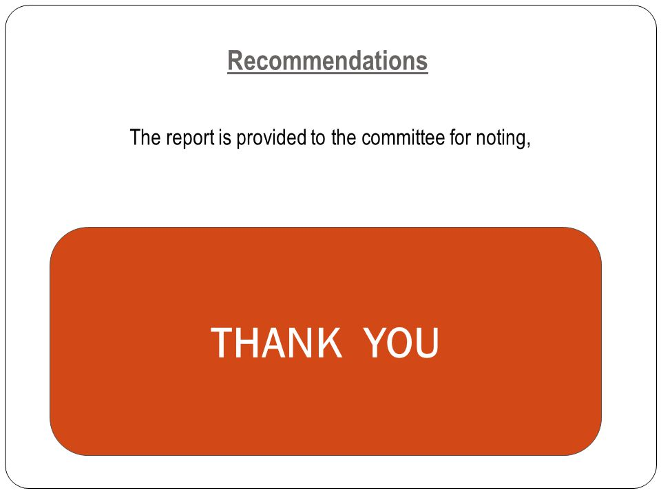 Recommendations The report is provided to the committee for noting, THANK YOU