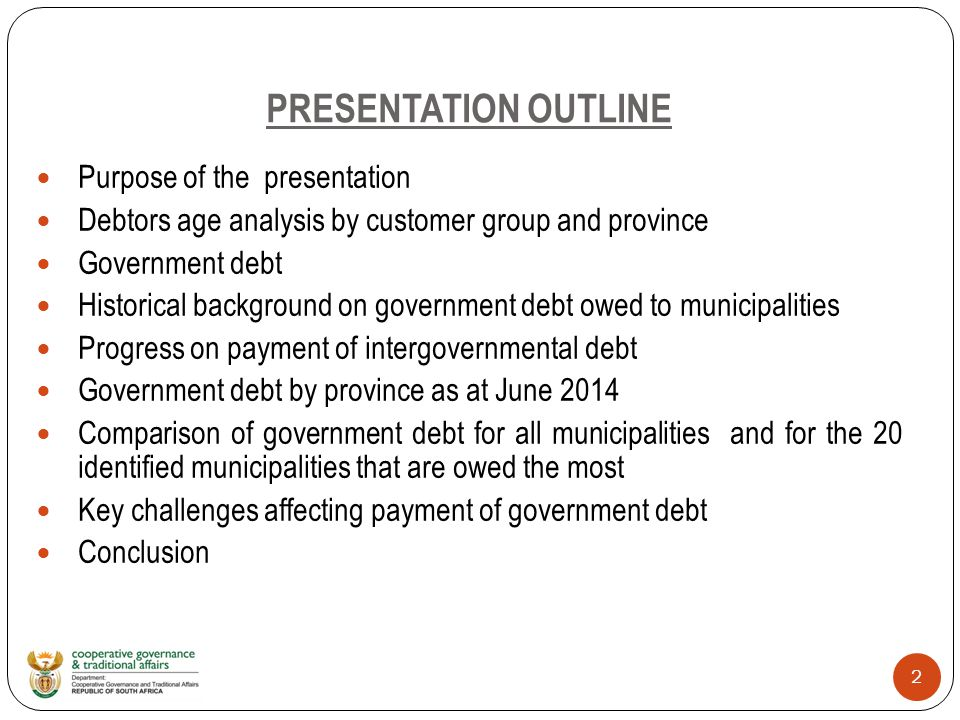 2 PRESENTATION OUTLINE Purpose of the presentation Debtors age analysis by customer group and province Government debt Historical background on government debt owed to municipalities Progress on payment of intergovernmental debt Government debt by province as at June 2014 Comparison of government debt for all municipalities and for the 20 identified municipalities that are owed the most Key challenges affecting payment of government debt Conclusion