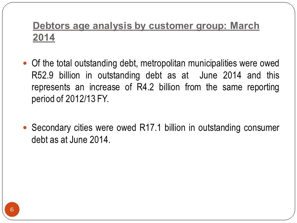 Debtors age analysis by customer group: March 2014 Of the total outstanding debt, metropolitan municipalities were owed R52.9 billion in outstanding debt as at June 2014 and this represents an increase of R4.2 billion from the same reporting period of 2012/13 FY.