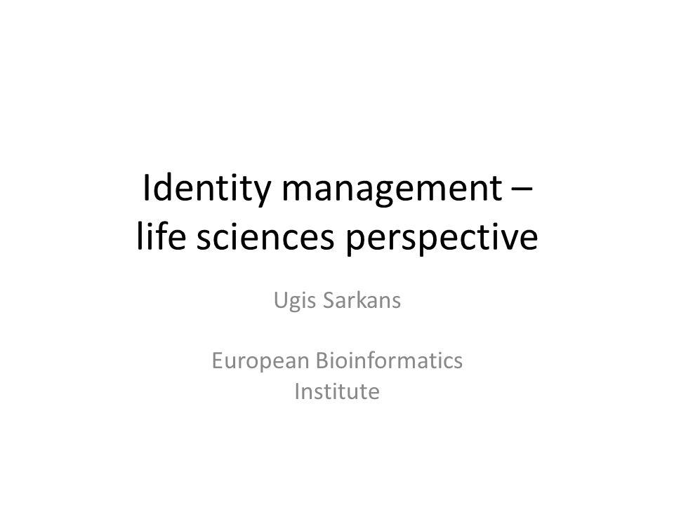 Identity management – life sciences perspective Ugis Sarkans European Bioinformatics Institute