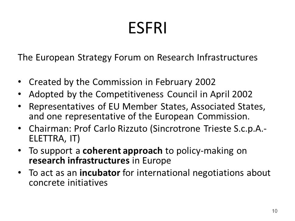 10 ESFRI The European Strategy Forum on Research Infrastructures Created by the Commission in February 2002 Adopted by the Competitiveness Council in April 2002 Representatives of EU Member States, Associated States, and one representative of the European Commission.