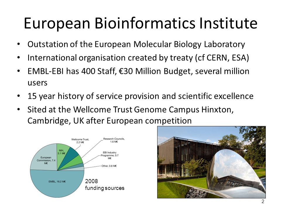 2 European Bioinformatics Institute Outstation of the European Molecular Biology Laboratory International organisation created by treaty (cf CERN, ESA) EMBL-EBI has 400 Staff, €30 Million Budget, several million users 15 year history of service provision and scientific excellence Sited at the Wellcome Trust Genome Campus Hinxton, Cambridge, UK after European competition 2008 funding sources