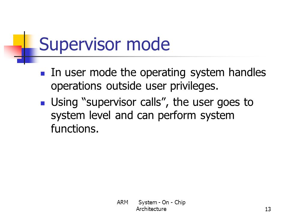 ARM System - On - Chip Architecture13 Supervisor mode In user mode the operating system handles operations outside user privileges.