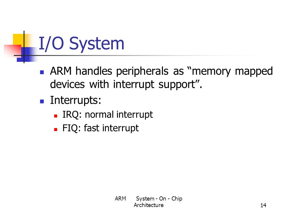ARM System - On - Chip Architecture14 I/O System ARM handles peripherals as memory mapped devices with interrupt support .