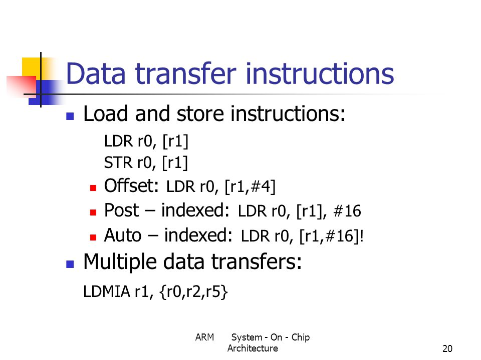 ARM System - On - Chip Architecture20 Data transfer instructions Load and store instructions: LDR r0, [r1] STR r0, [r1] Offset: LDR r0, [r1,#4] Post – indexed: LDR r0, [r1], #16 Auto – indexed: LDR r0, [r1,#16].