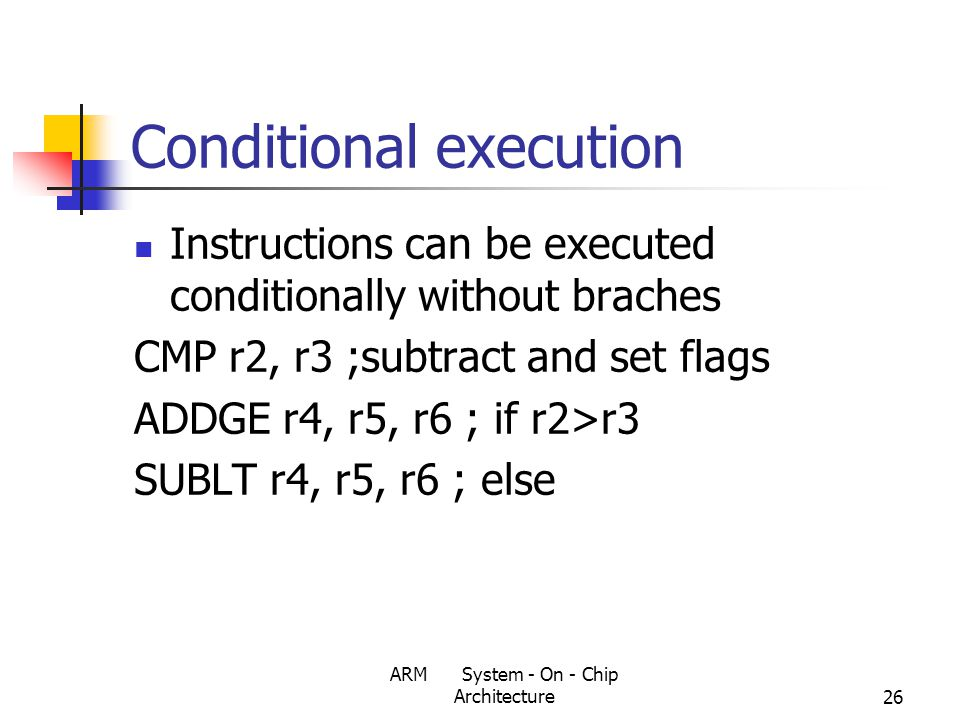 ARM System - On - Chip Architecture26 Conditional execution Instructions can be executed conditionally without braches CMP r2, r3 ;subtract and set flags ADDGE r4, r5, r6 ; if r2>r3 SUBLT r4, r5, r6 ; else